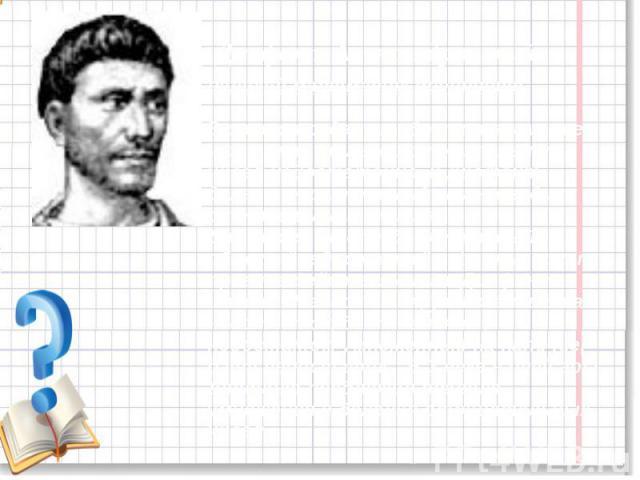 """Диофант Александрийский великий математик древности.В своих трудах он обратил внимание, что одних только положительных чисел недостаточно, и Диофант делает решительный шаг – вводит отрицательные числа.Для этого он определяет новый объект """"недостаток…"""