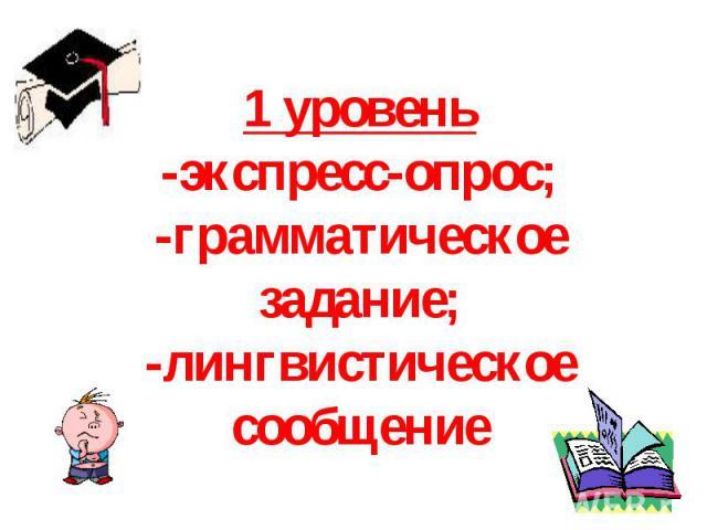 1 уровень-экспресс-опрос;-грамматическое задание;-лингвистическое сообщение