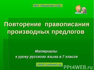 МОУ «Ильинская СОШ» Повторение правописания производных предлогов Материалы к ур