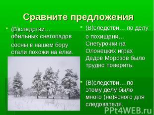 Сравните предложения (В)следстви… обильных снегопадовсосны в нашем бору стали по