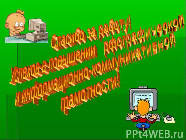 Спасибо за работу!Успехов в повышении рфографической и информационно-коммуникативной грамотности!