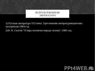 ИСПОЛЬЗОВАННАЯ ЛИТЕРАТУРА 1) Русская литература XIX века. Хрестоматия литературо