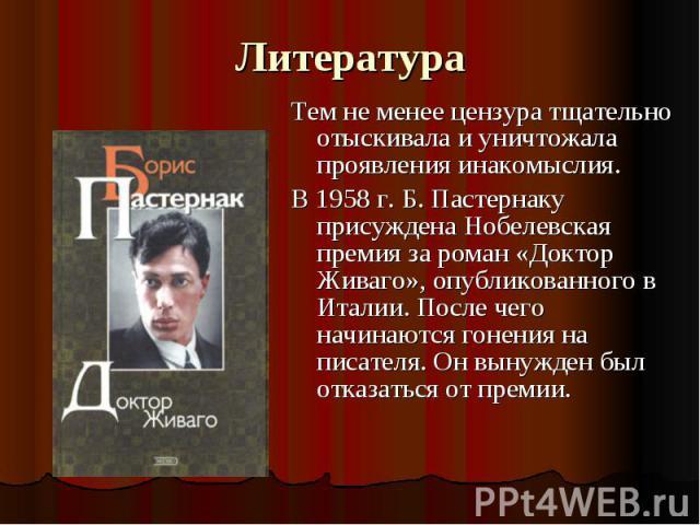 Литература Тем не менее цензура тщательно отыскивала и уничтожала проявления инакомыслия.В 1958 г. Б. Пастернаку присуждена Нобелевская премия за роман «Доктор Живаго», опубликованного в Италии. После чего начинаются гонения на писателя. Он вынужден…