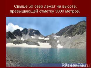 Свыше 50 озёр лежат на высоте, превышающей отметку 3000 метров.