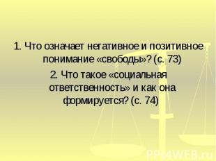 1. Что означает негативное и позитивное понимание «свободы»? (с. 73)2. Что такое