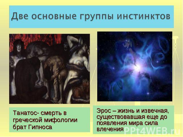 Две основные группы инстинктов Танатос- смерть в греческой мифологии брат ГипносаЭрос – жизнь и извечная, существовавшая еще до появления мира сила влечения