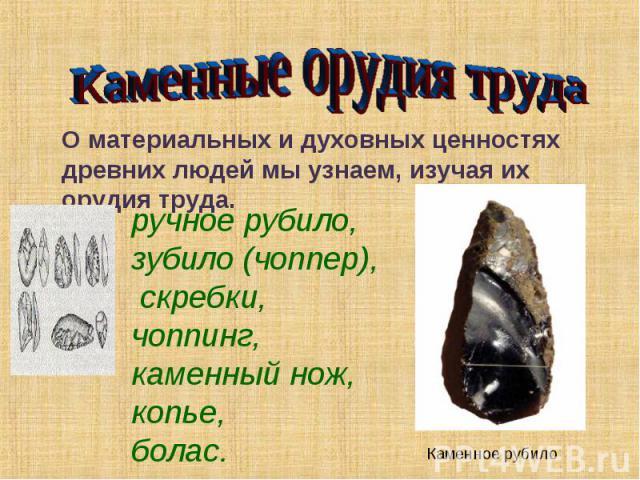 Каменные орудия трудаО материальных и духовных ценностях древних людей мы узнаем, изучая их орудия труда.ручное рубило, зубило (чоппер), скребки, чоппинг, каменный нож, копье, болас.