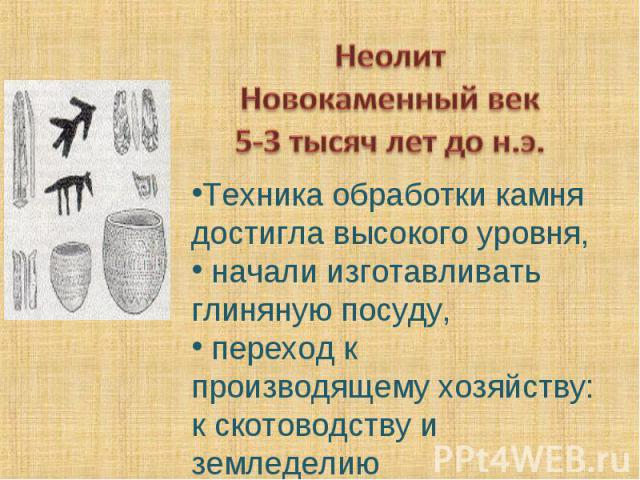 НеолитНовокаменный век5-3 тысяч лет до н.э. Техника обработки камня достигла высокого уровня, начали изготавливать глиняную посуду, переход к производящему хозяйству: к скотоводству и земледелию