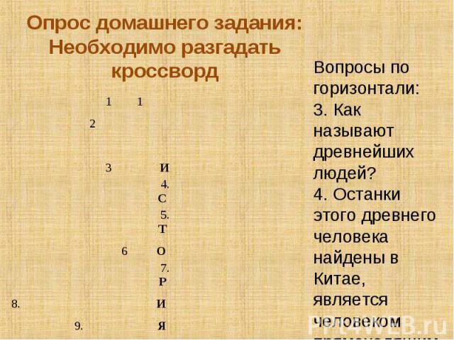 Опрос домашнего задания:Необходимо разгадать кроссвордВопросы по горизонтали:3. Как называют древнейших людей?4. Останки этого древнего человека найдены в Китае, является человеком прямоходящим