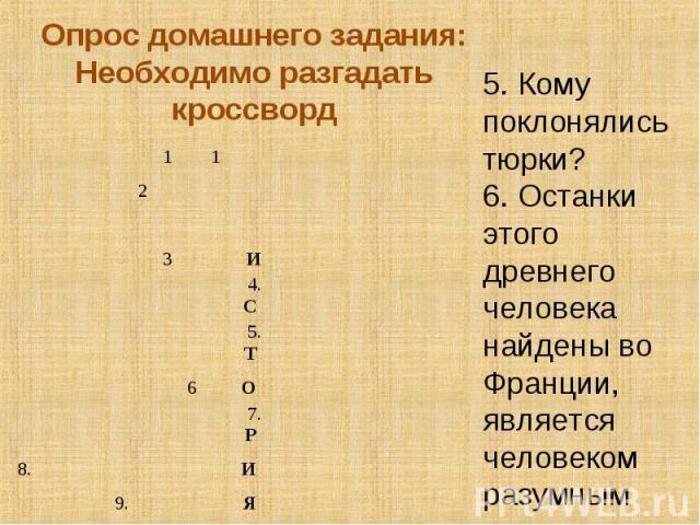 Опрос домашнего задания:Необходимо разгадать кроссворд5. Кому поклонялись тюрки?6. Останки этого древнего человека найдены во Франции, является человеком разумным