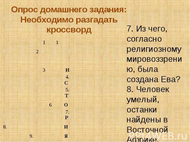Опрос домашнего задания:Необходимо разгадать кроссворд7. Из чего, согласно религиозному мировоззрению, была создана Ева?8. Человек умелый, останки найдены в Восточной Африке.