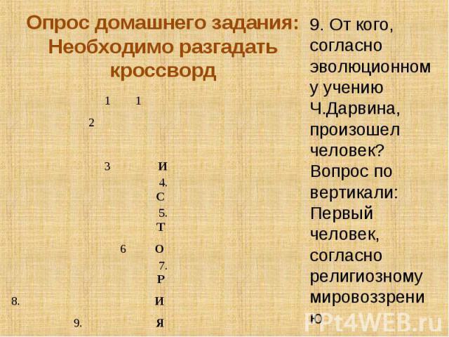 Опрос домашнего задания:Необходимо разгадать кроссворд9. От кого, согласно эволюционному учению Ч.Дарвина, произошел человек?Вопрос по вертикали:Первый человек, согласно религиозному мировоззрению
