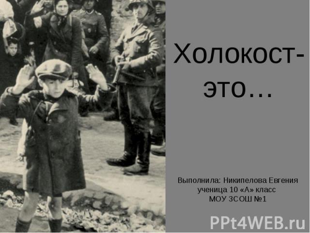 Холокост- это… Выполнила: Никипелова Евгенияученица 10 «А» класс МОУ ЗСОШ №1