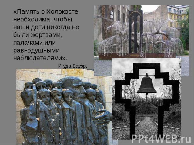 «Память о Холокосте необходима, чтобы наши дети никогда не были жертвами, палачами или равнодушными наблюдателями». Игуда Бауэр.