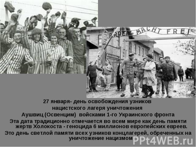 27 января- день освобождения узников нацистского лагеря уничтожения Аушвиц (Освенцим) войсками 1-го Украинского фронтаЭта дата традиционно отмечается во всем мире как день памяти жертв Холокоста - геноцида 6 миллионов европейских евреев.Это день све…
