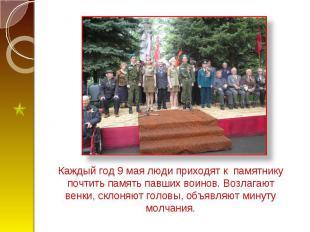 Каждый год 9 мая люди приходят к памятнику почтить память павших воинов. Возлага