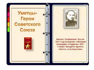 Уметцы- Герои Советского СоюзаМихаил Трофимович Трусов-1907 года рождения, помощ