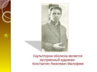Скульптором обелиска является заслуженный художник Константин Яковлевич Малофеев