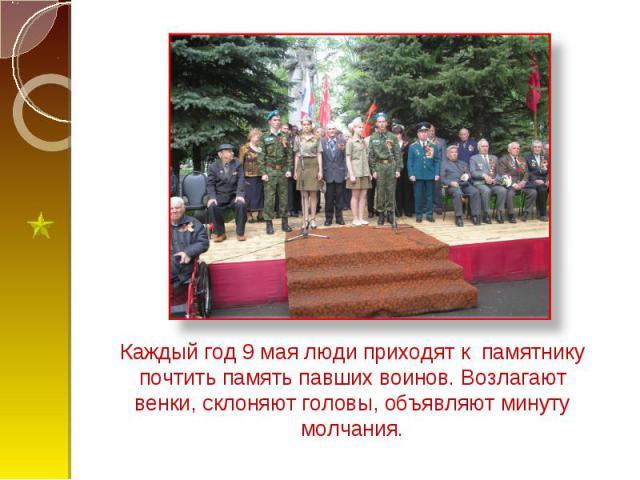 Каждый год 9 мая люди приходят к памятнику почтить память павших воинов. Возлагают венки, склоняют головы, объявляют минуту молчания.
