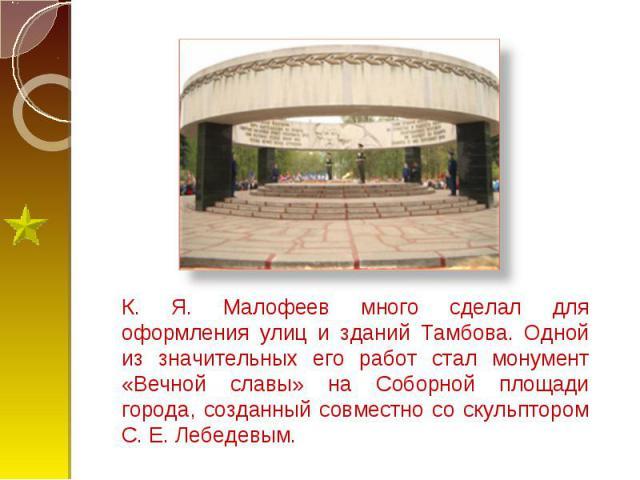 К. Я. Малофеев много сделал для оформления улиц и зданий Тамбова. Одной из значительных его работ стал монумент «Вечной славы» на Соборной площади города, созданный совместно со скульптором С. Е. Лебедевым.