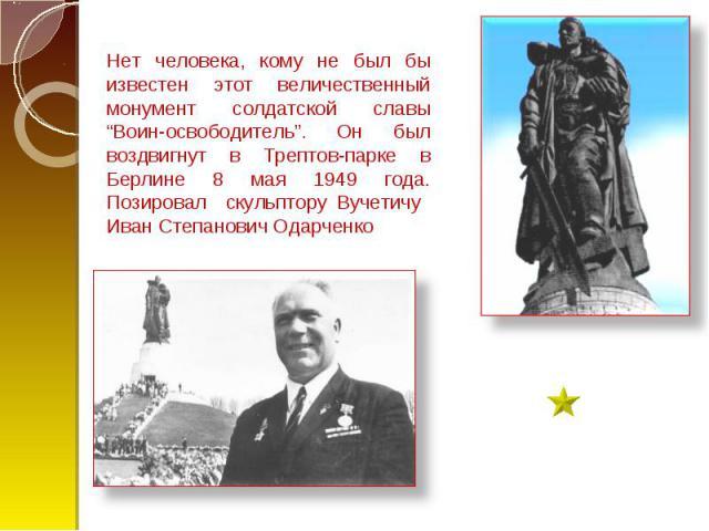 """Нет человека, кому не был бы известен этот величественный монумент солдатской славы """"Воин-освободитель"""". Он был воздвигнут в Трептов-парке в Берлине 8 мая 1949 года. Позировал скульптору Вучетичу Иван Степанович Одарченко"""