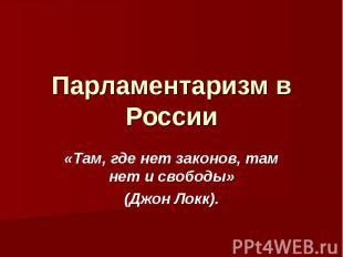 Парламентаризм в России «Там, где нет законов, там нет и свободы»(Джон Локк).