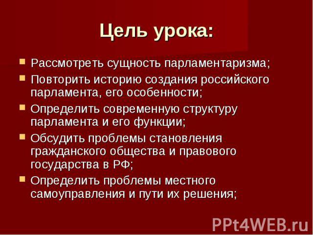 Цель урока: Рассмотреть сущность парламентаризма;Повторить историю создания российского парламента, его особенности;Определить современную структуру парламента и его функции;Обсудить проблемы становления гражданского общества и правового государства…