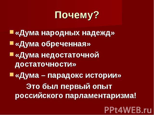 Почему? «Дума народных надежд»«Дума обреченная»«Дума недостаточной достаточности»«Дума – парадокс истории» Это был первый опыт российского парламентаризма!