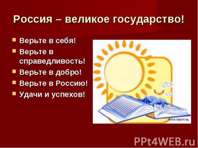 Россия – великое государство! Верьте в себя!Верьте в справедливость!Верьте в добро!Верьте в Россию!Удачи и успехов!