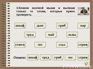 3.Кликни кнопкой мыши и выпиши только те слова, которые нужно проверять.