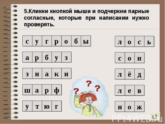 5.Кликни кнопкой мыши и подчеркни парные согласные, которые при написании нужно проверять.