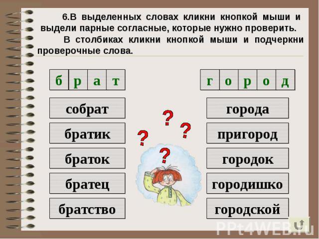 6.В выделенных словах кликни кнопкой мыши и выдели парные согласные, которые нужно проверить. В столбиках кликни кнопкой мыши и подчеркни проверочные слова.