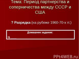 Тема: Период партнерства и соперничества между СССР и США ? Разрядка (на рубеже