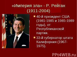 «Империя зла» - Р. Рейган (1911-2004) 40-й президент США (1981-1985 и 1985-1989