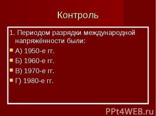 Контроль 1. Периодом разрядки международной напряжённости были:A) 1950-е гг.Б) 1