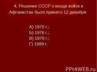 4. Решение СССР о вводе войск в Афганистан было принято 12 декабря А) 1970 г.;Б)