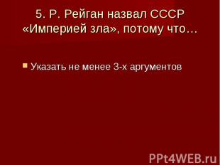 5. Р. Рейган назвал СССР «Империей зла», потому что… Указать не менее 3-х аргуме