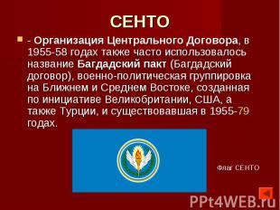 СЕНТО - Организация Центрального Договора, в 1955-58 годах также часто использов