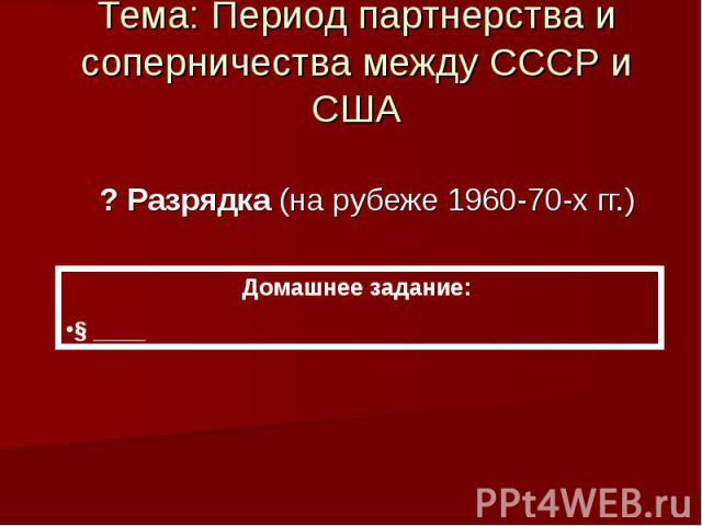 Тема: Период партнерства и соперничества между СССР и США ? Разрядка (на рубеже 1960-70-х гг.) Домашнее задание: § ____