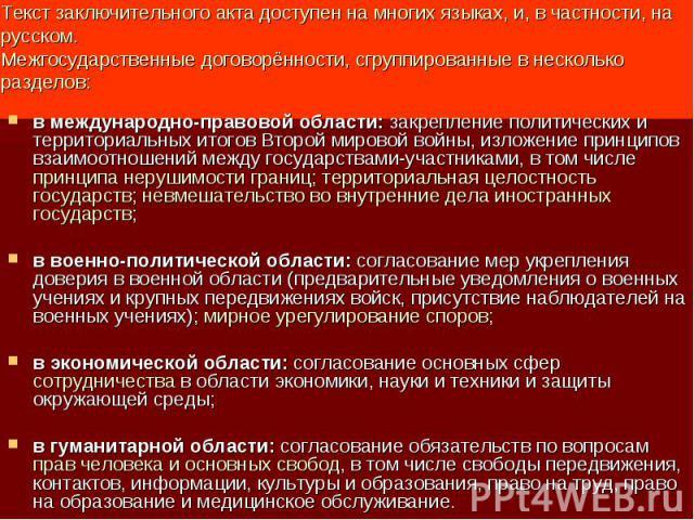 Текст заключительного акта доступен на многих языках, и, в частности, на русском.Межгосударственные договорённости, сгруппированные в несколько разделов: в международно-правовой области: закрепление политических и территориальных итогов Второй миров…