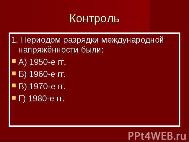 Контроль 1. Периодом разрядки международной напряжённости были:A) 1950-е гг.Б) 1960-е гг.В) 1970-е гг.Г) 1980-е гг.