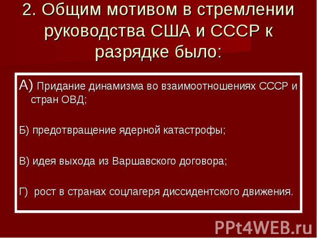 2. Общим мотивом в стремлении руководства США и СССР к разрядке было: А) Придание динамизма во взаимоотношениях СССР и стран ОВД;Б) предотвращение ядерной катастрофы;В) идея выхода из Варшавского договора;Г) рост в странах соцлагеря диссидентского д…