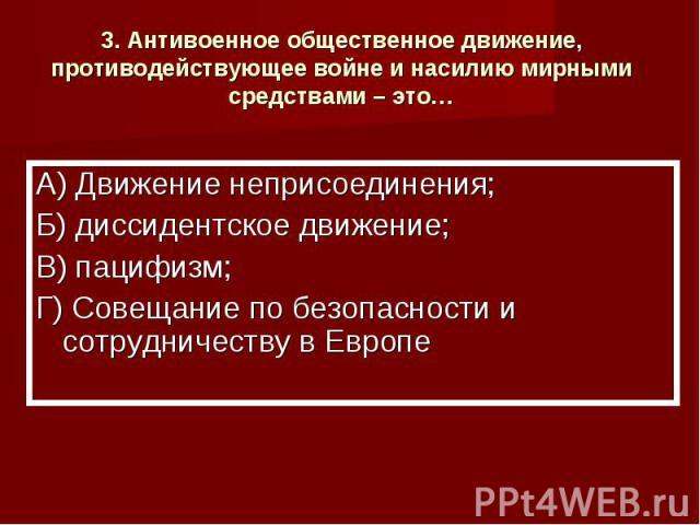 3. Антивоенное общественное движение, противодействующее войне и насилию мирными средствами – это… А) Движение неприсоединения;Б) диссидентское движение;В) пацифизм;Г) Совещание по безопасности и сотрудничеству в Европе