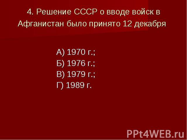 4. Решение СССР о вводе войск в Афганистан было принято 12 декабря А) 1970 г.;Б) 1976 г.;В) 1979 г.;Г) 1989 г.