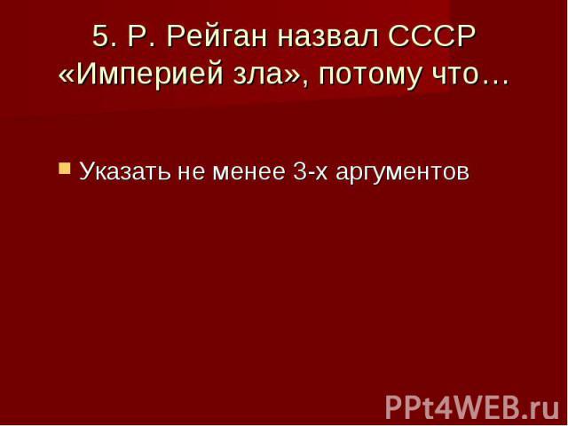 5. Р. Рейган назвал СССР «Империей зла», потому что… Указать не менее 3-х аргументов