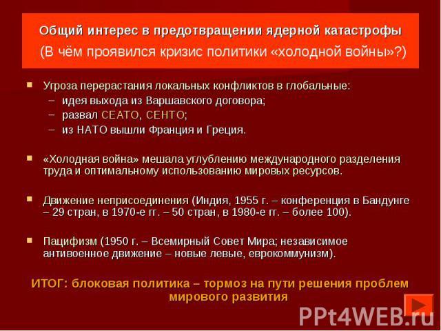 Общий интерес в предотвращении ядерной катастрофы (В чём проявился кризис политики «холодной войны»?) Угроза перерастания локальных конфликтов в глобальные:идея выхода из Варшавского договора;развал СЕАТО, СЕНТО;из НАТО вышли Франция и Греция.«Холод…