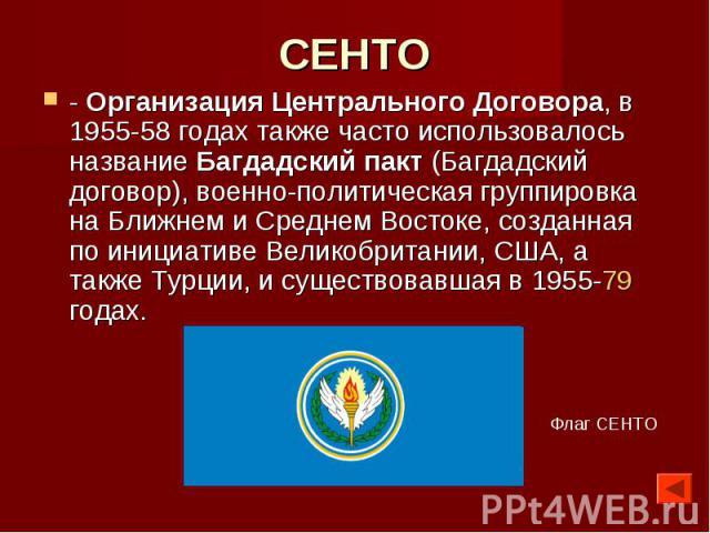 СЕНТО - Организация Центрального Договора, в 1955-58 годах также часто использовалось название Багдадский пакт (Багдадский договор), военно-политическая группировка на Ближнем и Среднем Востоке, созданная по инициативе Великобритании, США, а также Т…