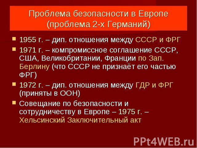 Проблема безопасности в Европе(проблема 2-х Германий) 1955 г. – дип. отношения между СССР и ФРГ1971 г. – компромиссное соглашение СССР, США, Великобритании, Франции по Зап. Берлину (что СССР не признаёт его частью ФРГ)1972 г. – дип. отношения между …