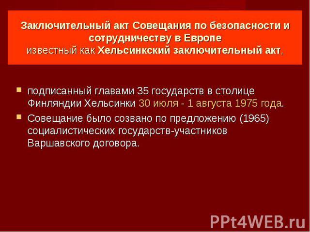 Заключительный акт Совещания по безопасности и сотрудничеству в Европе известный как Хельсинкский заключительный акт, подписанный главами 35 государств в столице Финляндии Хельсинки 30 июля- 1 августа 1975 года. Совещание было созвано по предложени…