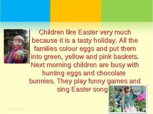 Children like Easter very much because it is a tasty holiday. All the families c
